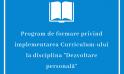 """Program de formare privind implementarea Curriculum-ului la disciplina """"Dezvoltare personală"""""""
